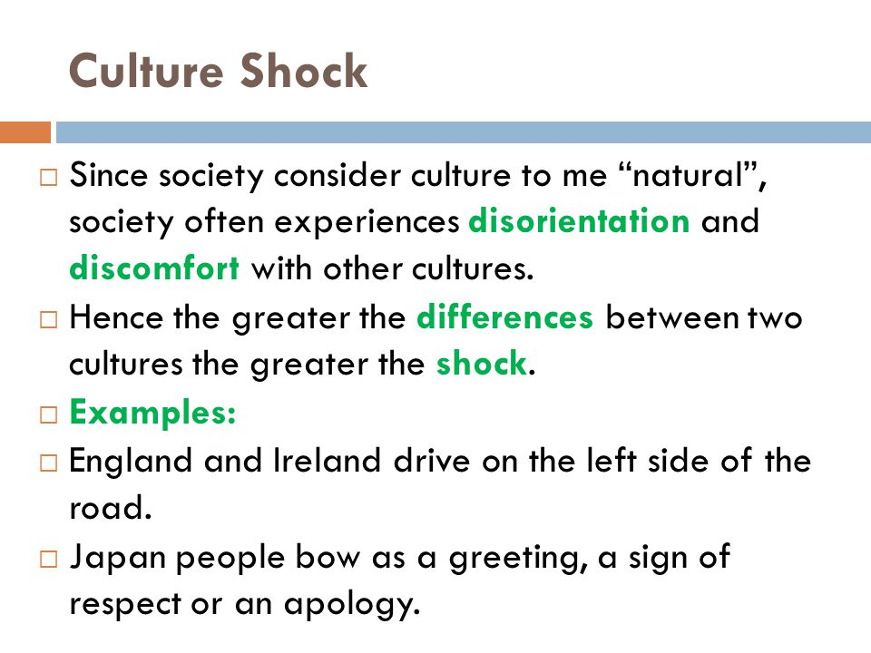 Culture Shock  Since society consider culture to me natural , society often experiences disorientation and discomfort with other cultures.