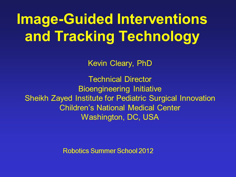 Image-Guided Interventions and Tracking Technology Kevin Cleary, PhD Technical Director Bioengineering Initiative Sheikh Zayed Institute for Pediatric Surgical Innovation Children's National Medical Center Washington, DC, USA Robotics Summer School 2012