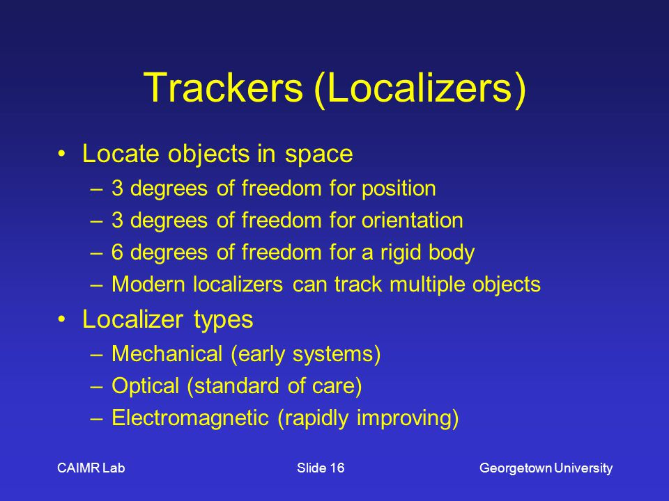 CAIMR LabGeorgetown UniversitySlide 16 Trackers (Localizers) Locate objects in space –3 degrees of freedom for position –3 degrees of freedom for orientation –6 degrees of freedom for a rigid body –Modern localizers can track multiple objects Localizer types –Mechanical (early systems) –Optical (standard of care) –Electromagnetic (rapidly improving)