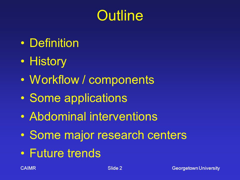 CAIMRGeorgetown UniversitySlide 2 Outline Definition History Workflow / components Some applications Abdominal interventions Some major research centers Future trends