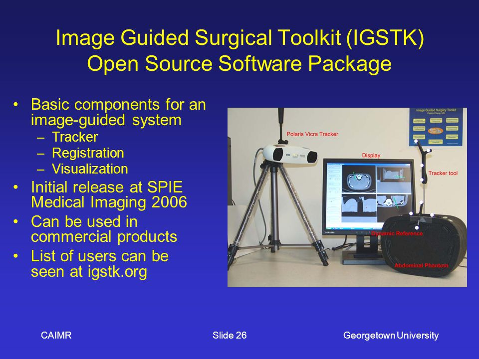 CAIMRGeorgetown UniversitySlide 26 Image Guided Surgical Toolkit (IGSTK) Open Source Software Package Basic components for an image-guided system –Tra