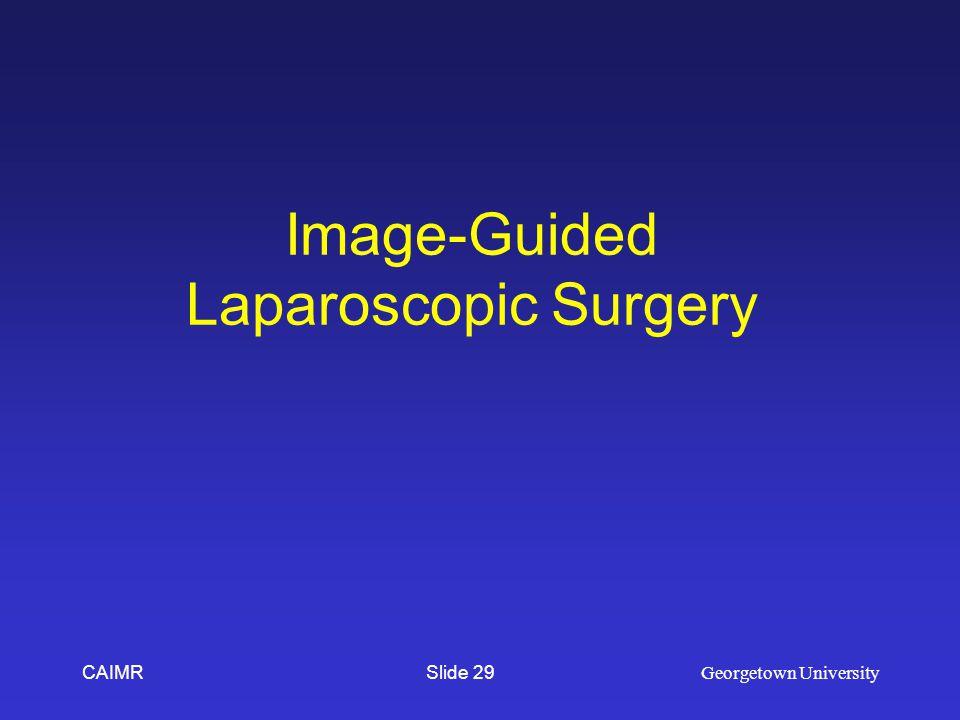 Image-Guided Laparoscopic Surgery CAIMR Georgetown University Slide 29