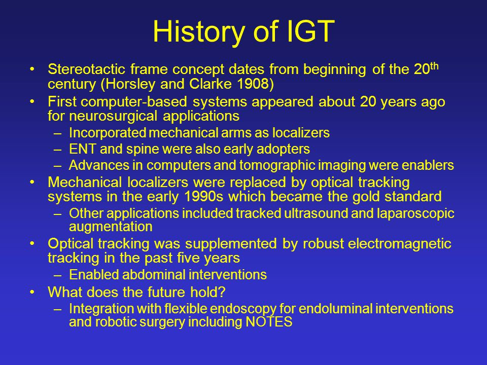 History of IGT Stereotactic frame concept dates from beginning of the 20 th century (Horsley and Clarke 1908) First computer-based systems appeared ab