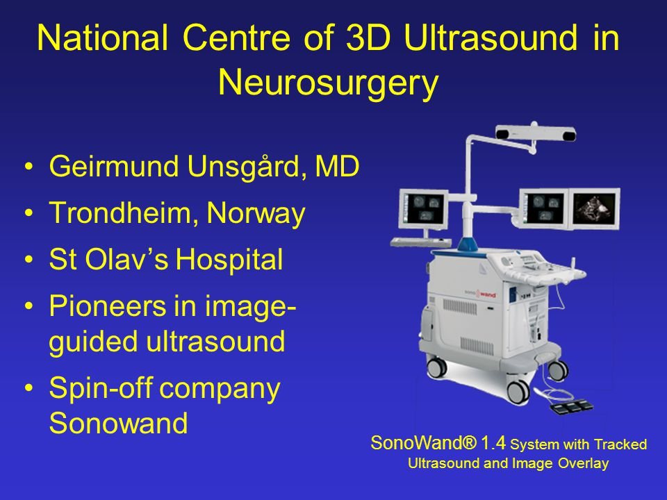 National Centre of 3D Ultrasound in Neurosurgery Geirmund Unsgård, MD Trondheim, Norway St Olav's Hospital Pioneers in image- guided ultrasound Spin-off company Sonowand SonoWand® 1.4 System with Tracked Ultrasound and Image Overlay
