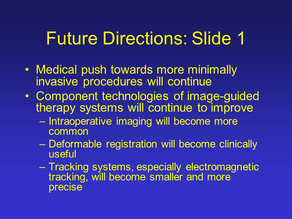 Future Directions: Slide 1 Medical push towards more minimally invasive procedures will continue Component technologies of image-guided therapy system