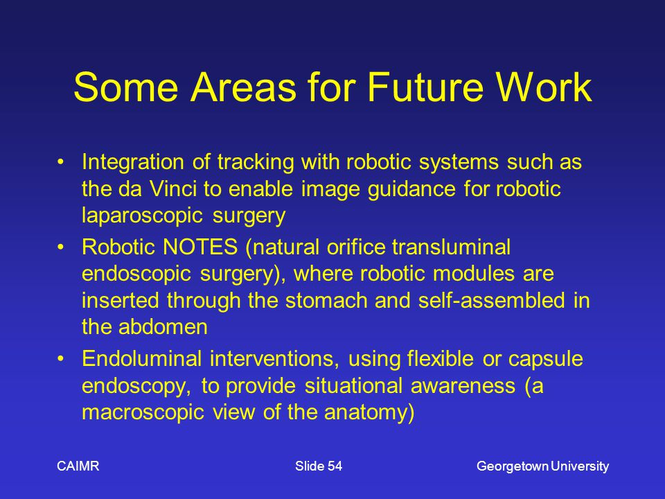 Some Areas for Future Work Integration of tracking with robotic systems such as the da Vinci to enable image guidance for robotic laparoscopic surgery Robotic NOTES (natural orifice transluminal endoscopic surgery), where robotic modules are inserted through the stomach and self-assembled in the abdomen Endoluminal interventions, using flexible or capsule endoscopy, to provide situational awareness (a macroscopic view of the anatomy) CAIMRGeorgetown UniversitySlide 54