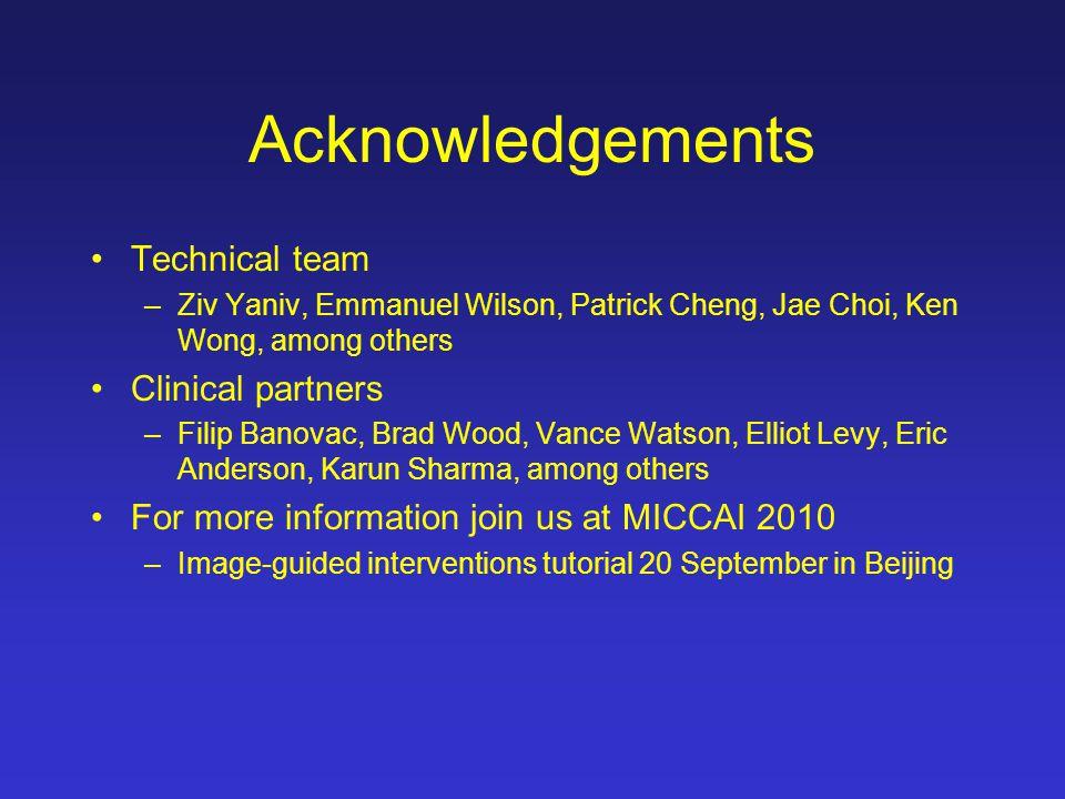 Acknowledgements Technical team –Ziv Yaniv, Emmanuel Wilson, Patrick Cheng, Jae Choi, Ken Wong, among others Clinical partners –Filip Banovac, Brad Wo