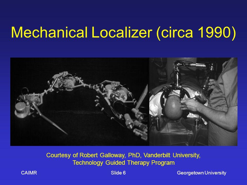 Mechanical Localizer (circa 1990) CAIMRGeorgetown UniversitySlide 6 Courtesy of Robert Galloway, PhD, Vanderbilt University, Technology Guided Therapy Program