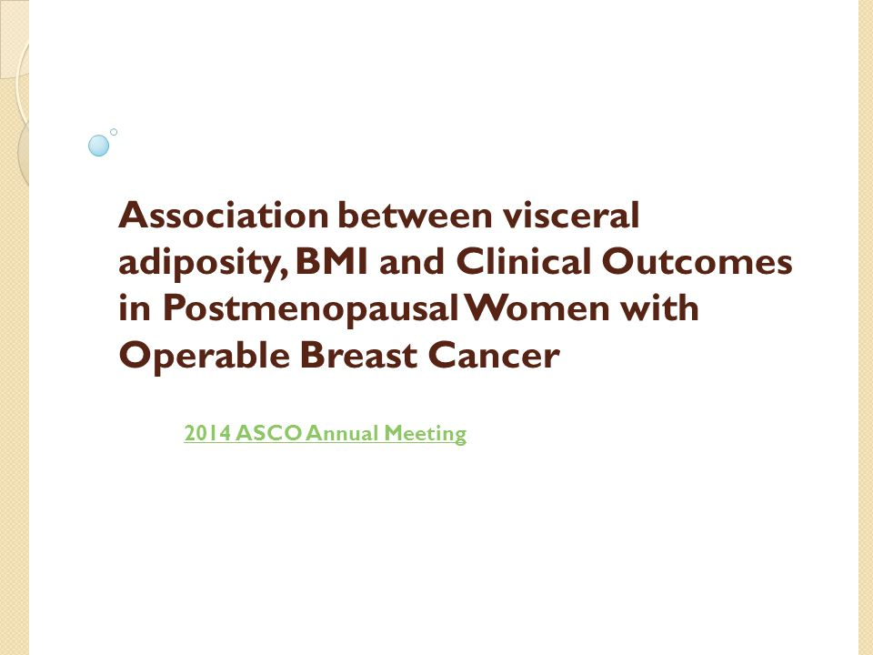 Association between visceral adiposity, BMI and Clinical Outcomes in Postmenopausal Women with Operable Breast Cancer 2014 ASCO Annual Meeting