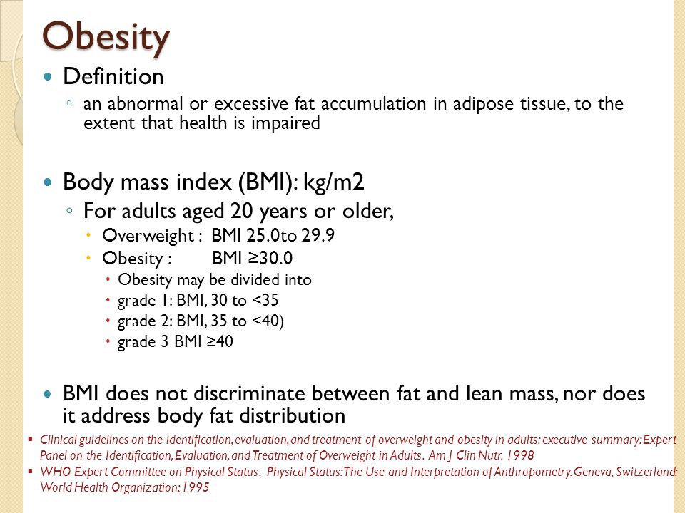 Obesity Definition ◦ an abnormal or excessive fat accumulation in adipose tissue, to the extent that health is impaired Body mass index (BMI): kg/m2 ◦ For adults aged 20 years or older,  Overweight : BMI 25.0to 29.9  Obesity : BMI ≥30.0  Obesity may be divided into  grade 1: BMI, 30 to <35  grade 2: BMI, 35 to <40)  grade 3 BMI ≥40 BMI does not discriminate between fat and lean mass, nor does it address body fat distribution  Clinical guidelines on the identification, evaluation, and treatment of overweight and obesity in adults: executive summary: Expert Panel on the Identification, Evaluation, and Treatment of Overweight in Adults.