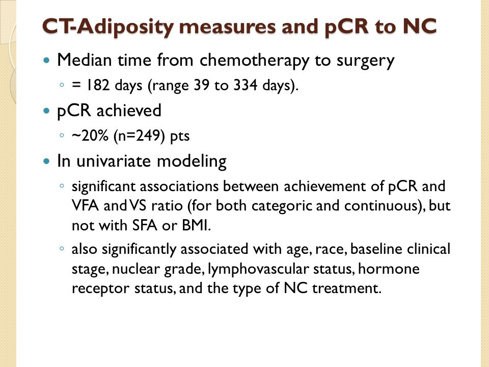 CT-Adiposity measures and pCR to NC Median time from chemotherapy to surgery ◦ = 182 days (range 39 to 334 days). pCR achieved ◦ ~20% (n=249) pts In u