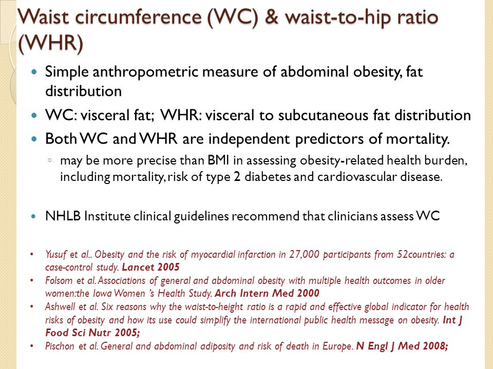 Waist circumference (WC) & waist-to-hip ratio (WHR) Simple anthropometric measure of abdominal obesity, fat distribution WC: visceral fat; WHR: visceral to subcutaneous fat distribution Both WC and WHR are independent predictors of mortality.