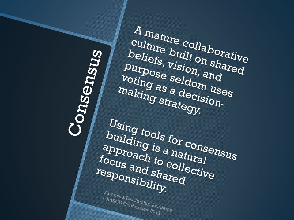 Consensus A mature collaborative culture built on shared beliefs, vision, and purpose seldom uses voting as a decision- making strategy.