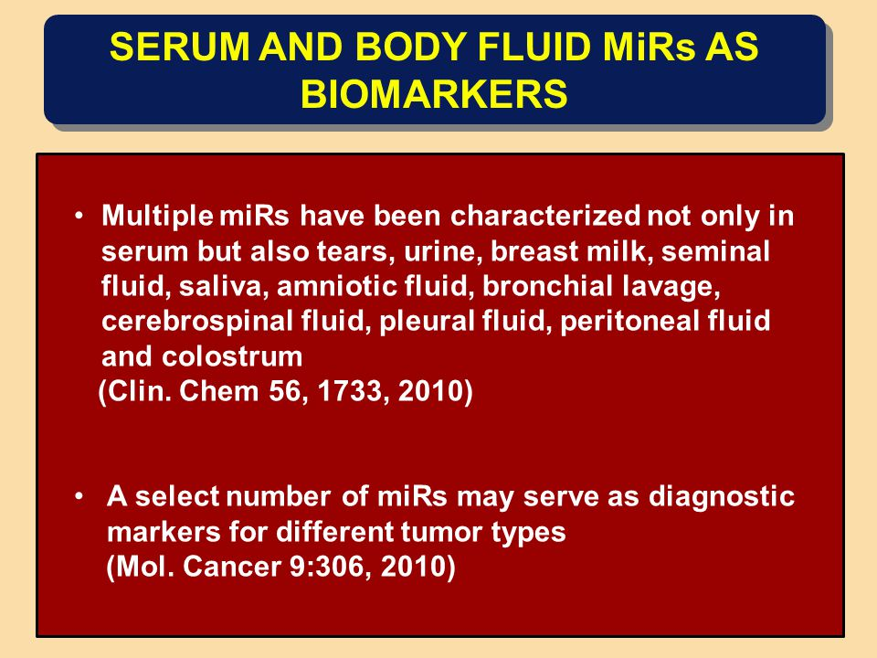SERUM AND BODY FLUID MiRs AS BIOMARKERS Multiple miRs have been characterized not only in serum but also tears, urine, breast milk, seminal fluid, saliva, amniotic fluid, bronchial lavage, cerebrospinal fluid, pleural fluid, peritoneal fluid and colostrum (Clin.