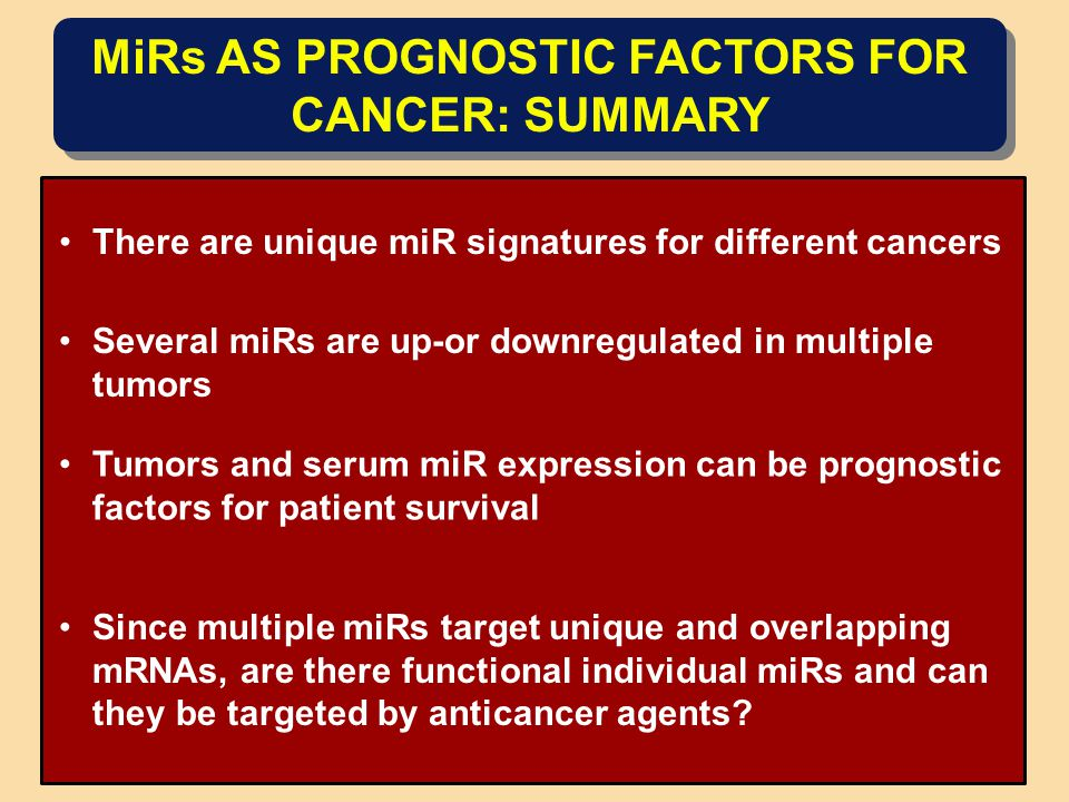 MiRs AS PROGNOSTIC FACTORS FOR CANCER: SUMMARY There are unique miR signatures for different cancers Several miRs are up-or downregulated in multiple tumors Tumors and serum miR expression can be prognostic factors for patient survival Since multiple miRs target unique and overlapping mRNAs, are there functional individual miRs and can they be targeted by anticancer agents