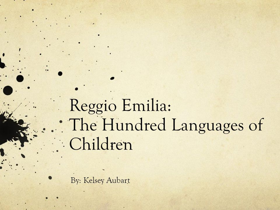 Reggio Emilia: The Hundred Languages of Children By: Kelsey Aubart
