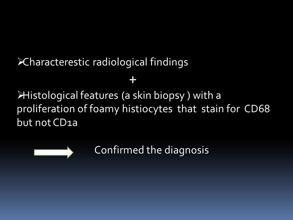  Characterestic radiological findings +  Histological features (a skin biopsy ) with a proliferation of foamy histiocytes that stain for CD68 but not CD1a Confirmed the diagnosis