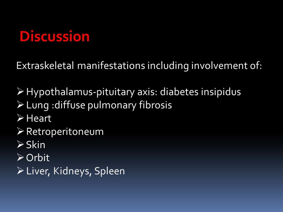 Discussion Extraskeletal manifestations including involvement of:  Hypothalamus-pituitary axis: diabetes insipidus  Lung :diffuse pulmonary fibrosis  Heart  Retroperitoneum  Skin  Orbit  Liver, Kidneys, Spleen