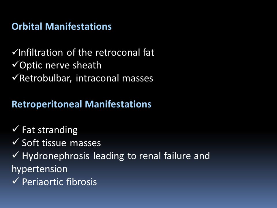 Orbital Manifestations Infiltration of the retroconal fat Optic nerve sheath Retrobulbar, intraconal masses Retroperitoneal Manifestations Fat stranding Soft tissue masses Hydronephrosis leading to renal failure and hypertension Periaortic fibrosis