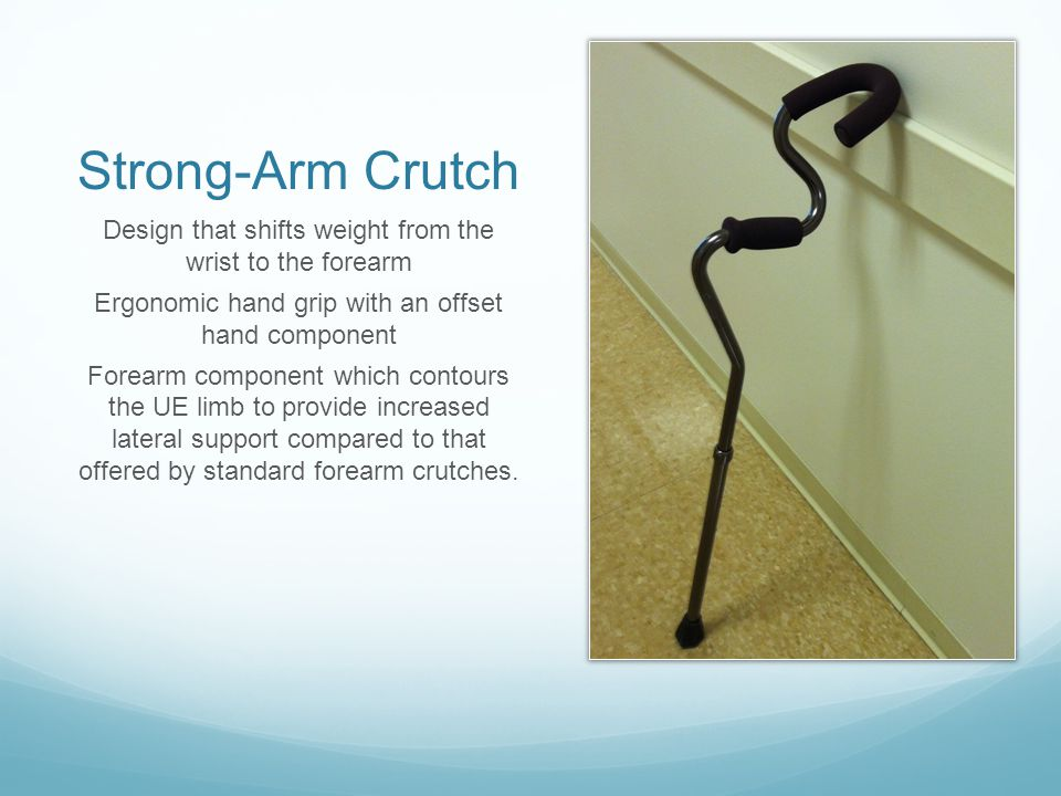 Strong-Arm Crutch Design that shifts weight from the wrist to the forearm Ergonomic hand grip with an offset hand component Forearm component which co
