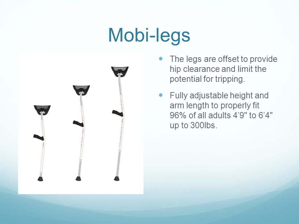 Mobi-legs The legs are offset to provide hip clearance and limit the potential for tripping. Fully adjustable height and arm length to properly fit 96