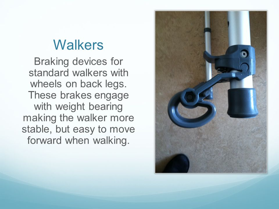 Walkers Braking devices for standard walkers with wheels on back legs. These brakes engage with weight bearing making the walker more stable, but easy