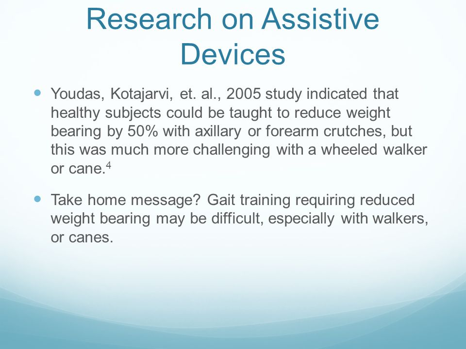 Research on Assistive Devices Youdas, Kotajarvi, et. al., 2005 study indicated that healthy subjects could be taught to reduce weight bearing by 50% w