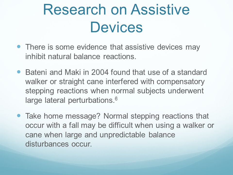 Research on Assistive Devices There is some evidence that assistive devices may inhibit natural balance reactions. Bateni and Maki in 2004 found that
