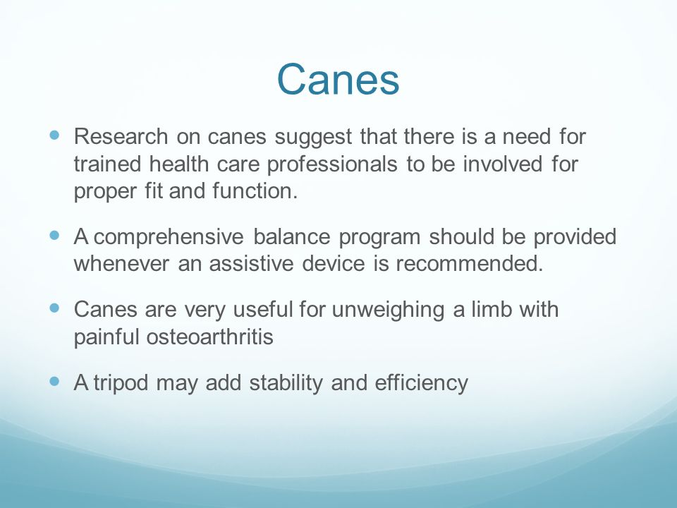 Canes Research on canes suggest that there is a need for trained health care professionals to be involved for proper fit and function. A comprehensive