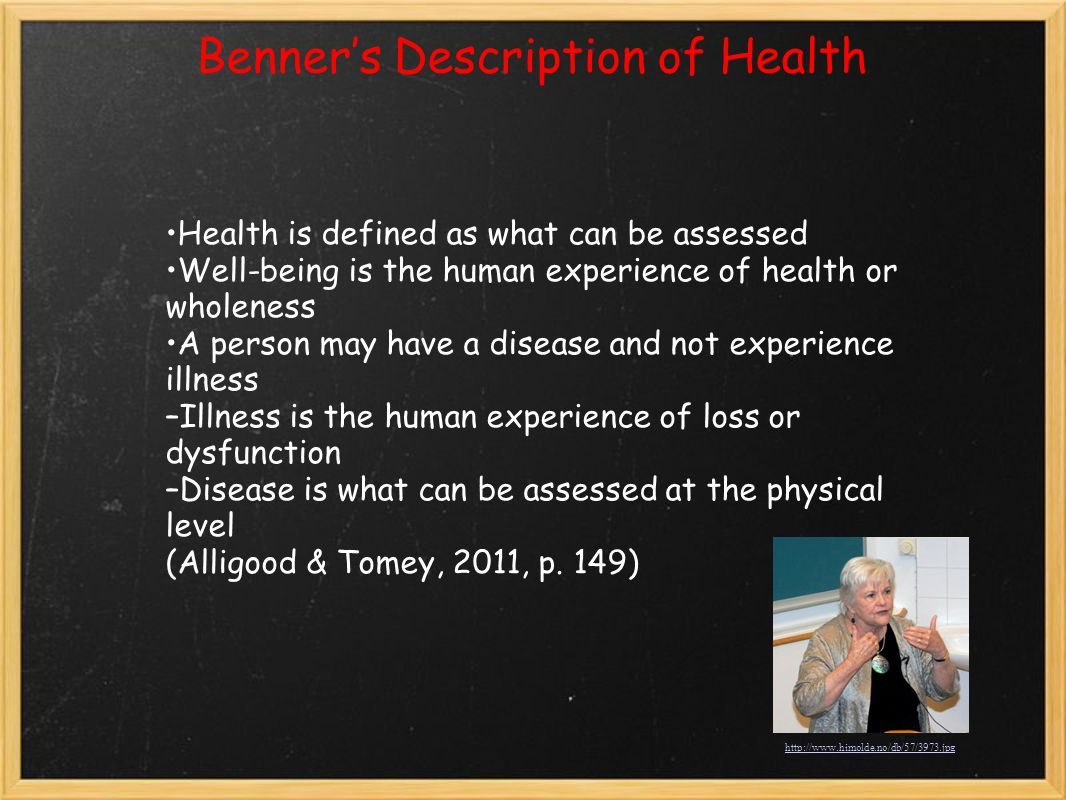 Benner's Description of Health Health is defined as what can be assessed Well-being is the human experience of health or wholeness A person may have a disease and not experience illness –Illness is the human experience of loss or dysfunction –Disease is what can be assessed at the physical level (Alligood & Tomey, 2011, p.