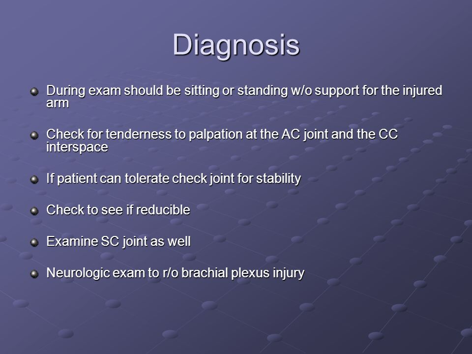 Diagnosis During exam should be sitting or standing w/o support for the injured arm Check for tenderness to palpation at the AC joint and the CC interspace If patient can tolerate check joint for stability Check to see if reducible Examine SC joint as well Neurologic exam to r/o brachial plexus injury