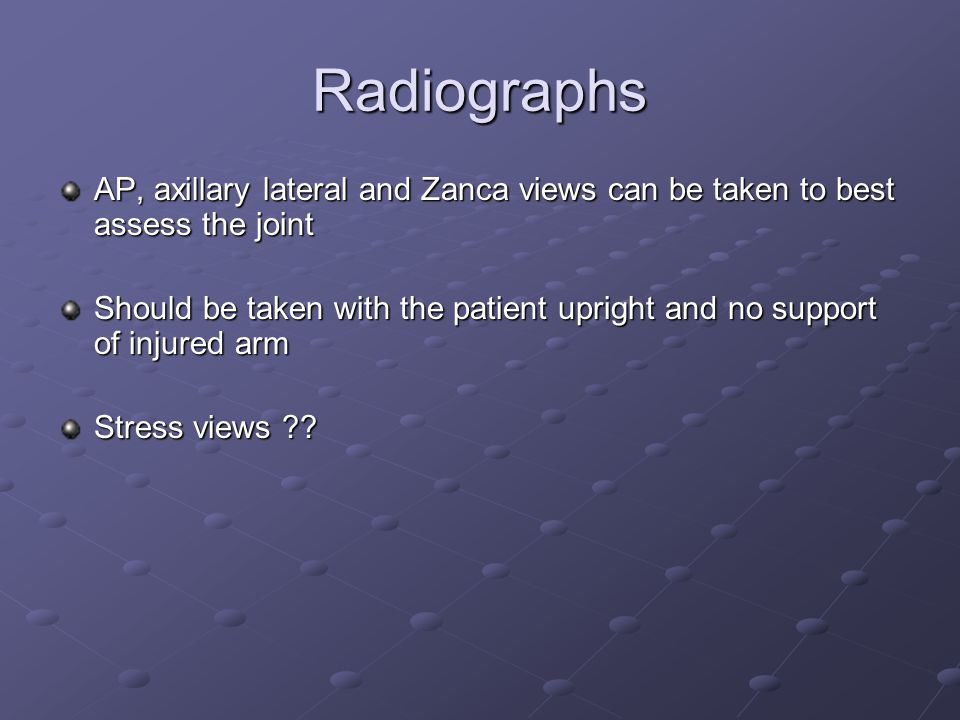 Radiographs AP, axillary lateral and Zanca views can be taken to best assess the joint Should be taken with the patient upright and no support of injured arm Stress views