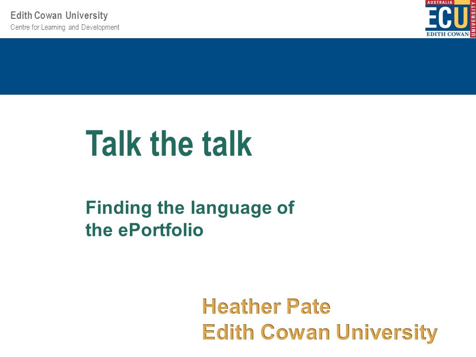 Centre for Learning and Development Edith Cowan University Finding the language of the ePortfolio Talk the talk