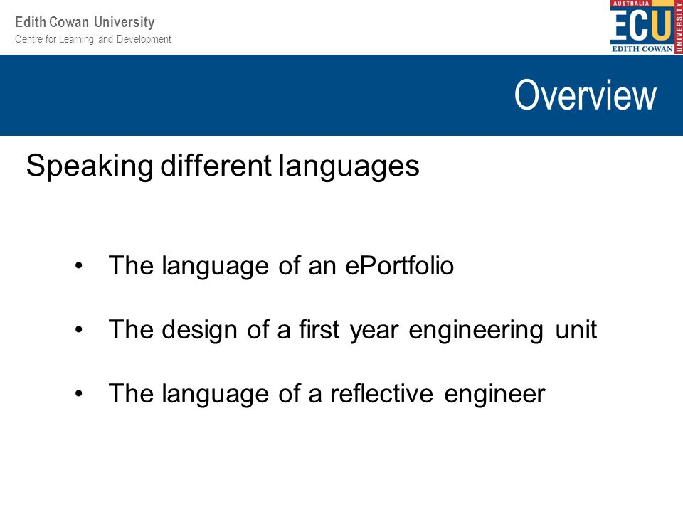 Centre for Learning and Development Edith Cowan University Overview Speaking different languages The language of an ePortfolio The design of a first year engineering unit The language of a reflective engineer