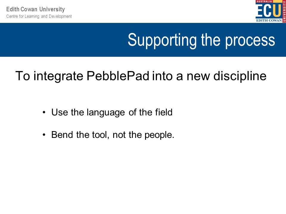 Centre for Learning and Development Edith Cowan University Supporting the process To integrate PebblePad into a new discipline Use the language of the field Bend the tool, not the people.
