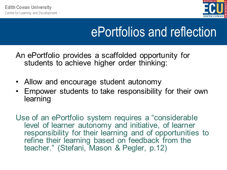 Centre for Learning and Development Edith Cowan University ePortfolios and reflection An ePortfolio provides a scaffolded opportunity for students to achieve higher order thinking: Allow and encourage student autonomy Empower students to take responsibility for their own learning Use of an ePortfolio system requires a considerable level of learner autonomy and initiative, of learner responsibility for their learning and of opportunities to refine their learning based on feedback from the teacher. (Stefani, Mason & Pegler, p.12)