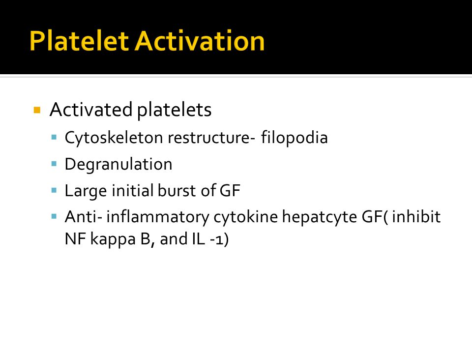  Activated platelets  Cytoskeleton restructure- filopodia  Degranulation  Large initial burst of GF  Anti- inflammatory cytokine hepatcyte GF( in