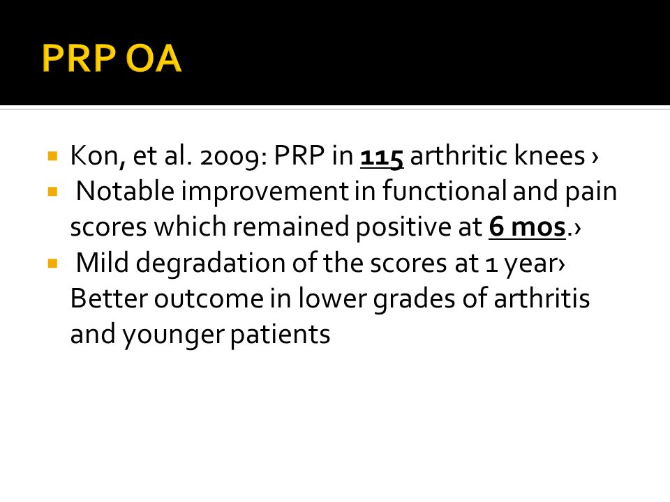  Kon, et al. 2009: PRP in 115 arthritic knees ›  Notable improvement in functional and pain scores which remained positive at 6 mos.›  Mild degrada
