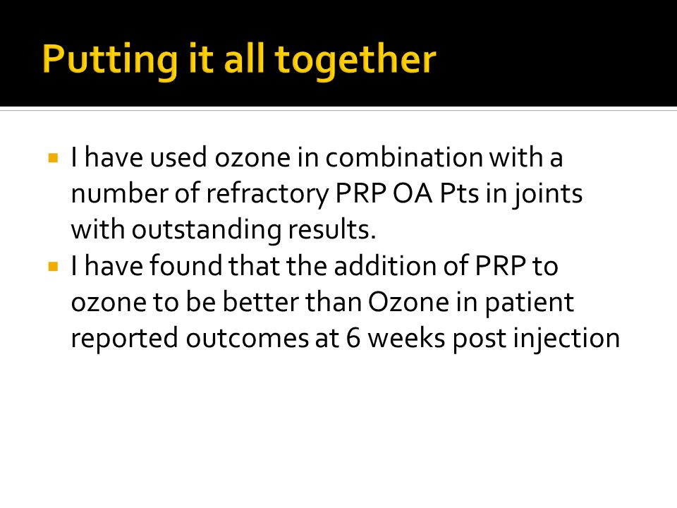  I have used ozone in combination with a number of refractory PRP OA Pts in joints with outstanding results.  I have found that the addition of PRP