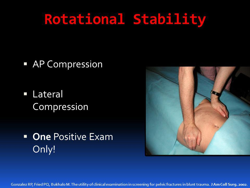 Rotational Stability  AP Compression  Lateral Compression  One Positive Exam Only! Gonzalez RP, Fried PQ, Bukhalo M. The utility of clinical examin