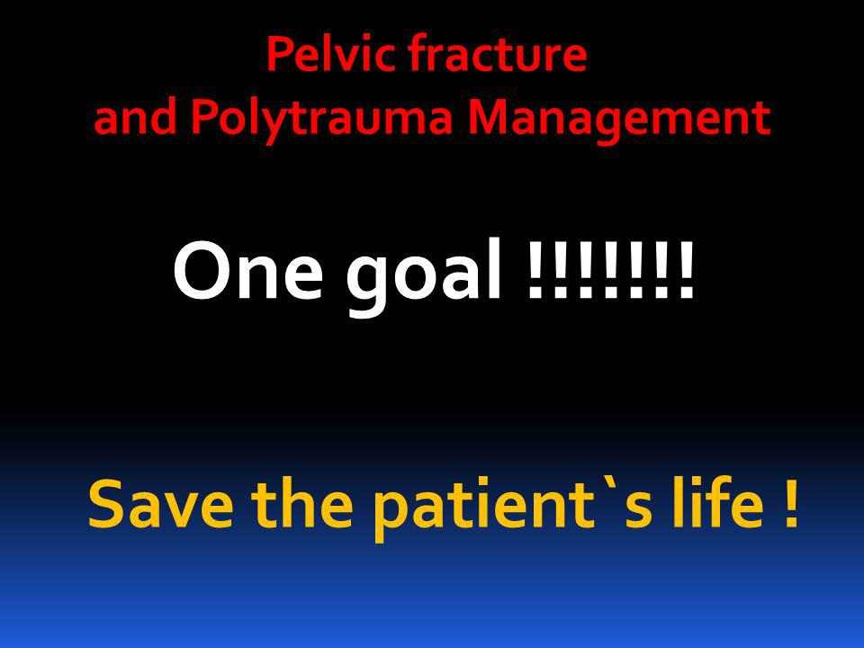 Save the patient`s life ! One goal !!!!!!! Pelvic fracture and Polytrauma Management