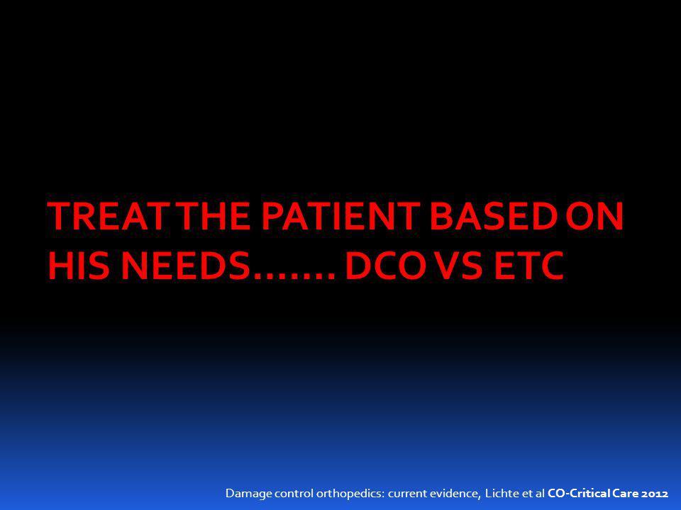 Damage control orthopedics: current evidence, Lichte et al CO-Critical Care 2012 TREAT THE PATIENT BASED ON HIS NEEDS……. DCO VS ETC