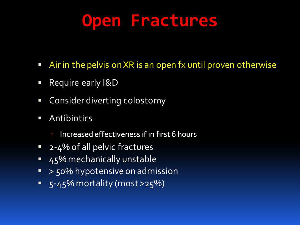 Open Fractures  Air in the pelvis on XR is an open fx until proven otherwise  Require early I&D  Consider diverting colostomy  Antibiotics  Incre