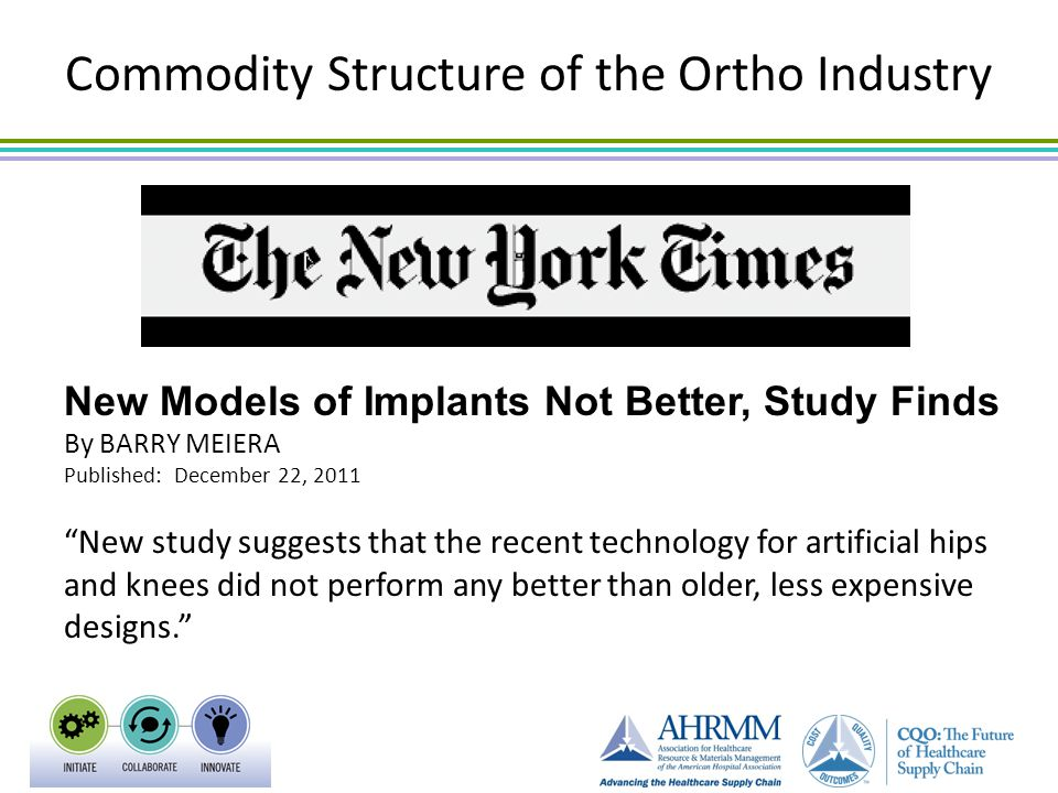 """Commodity Structure of the Ortho Industry New Models of Implants Not Better, Study Finds By BARRY MEIERA Published: December 22, 2011 """"New study sugge"""