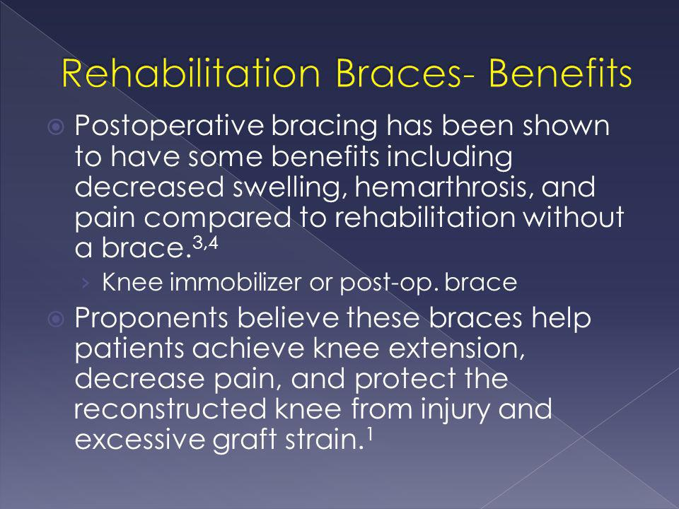  Postoperative bracing has been shown to have some benefits including decreased swelling, hemarthrosis, and pain compared to rehabilitation without a
