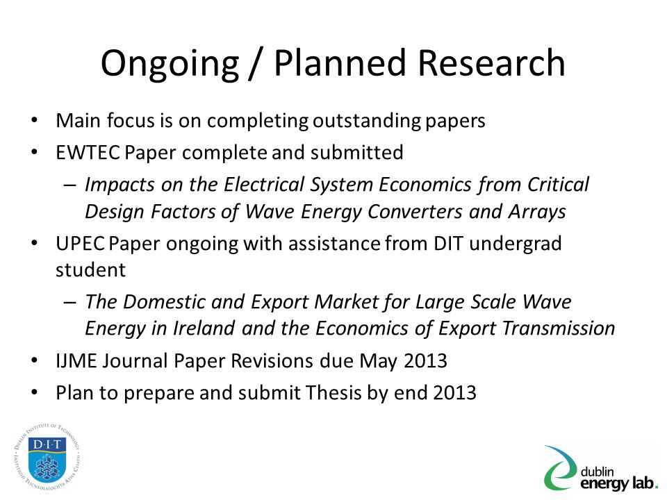 Ongoing / Planned Research Main focus is on completing outstanding papers EWTEC Paper complete and submitted – Impacts on the Electrical System Economics from Critical Design Factors of Wave Energy Converters and Arrays UPEC Paper ongoing with assistance from DIT undergrad student – The Domestic and Export Market for Large Scale Wave Energy in Ireland and the Economics of Export Transmission IJME Journal Paper Revisions due May 2013 Plan to prepare and submit Thesis by end 2013