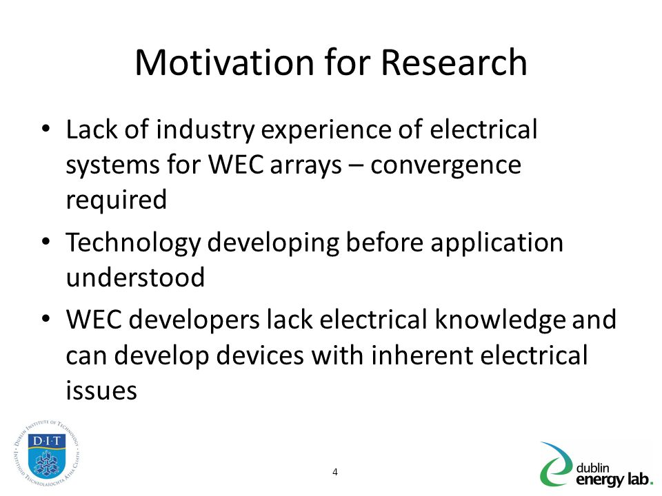 Motivation for Research Lack of industry experience of electrical systems for WEC arrays – convergence required Technology developing before application understood WEC developers lack electrical knowledge and can develop devices with inherent electrical issues 4