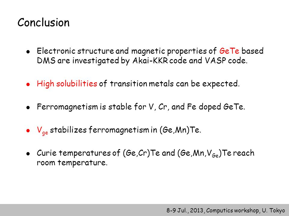 8-9 Jul., 2013, Computics workshop, U. Tokyo Conclusion Electronic structure and magnetic properties of GeTe based DMS are investigated by Akai-KKR co