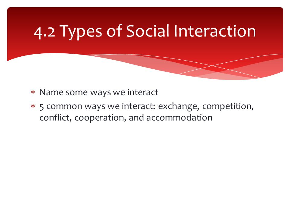  Name some ways we interact  5 common ways we interact: exchange, competition, conflict, cooperation, and accommodation 4.2 Types of Social Interaction