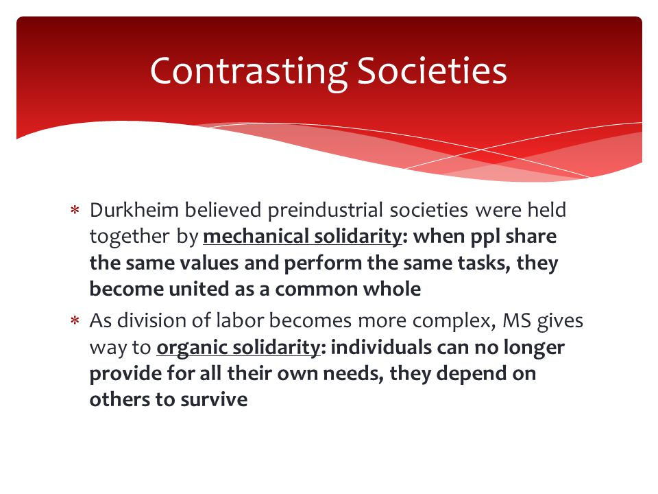  Durkheim believed preindustrial societies were held together by mechanical solidarity: when ppl share the same values and perform the same tasks, they become united as a common whole  As division of labor becomes more complex, MS gives way to organic solidarity: individuals can no longer provide for all their own needs, they depend on others to survive Contrasting Societies